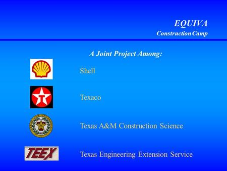 EQUIVA Construction Camp A Joint Project Among: Shell Texas A&M Construction Science Texas Engineering Extension Service Texaco.