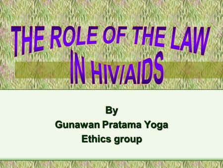 By Gunawan Pratama Yoga Ethics group. Outline Introduction –History of HIV/AIDS –Pandemic disease –South east Asia The Role of Law –Proscriptive role.