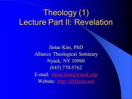 Theology (1) Lecture Part II: Revelation Jintae Kim, PhD Alliance Theological Seminary Nyack, NY 10960 (845) 770-5762