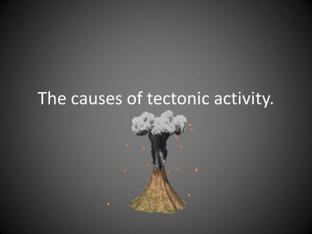 The causes of tectonic activity.. What causes tectonic activity? The Earth's crust and upper part of the mantle are broken into large pieces called tectonic.