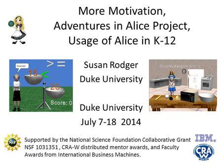 More Motivation, Adventures in Alice Project, Usage of Alice in K-12 Susan Rodger Duke University July 7-18 2014 Supported by the National Science Foundation.