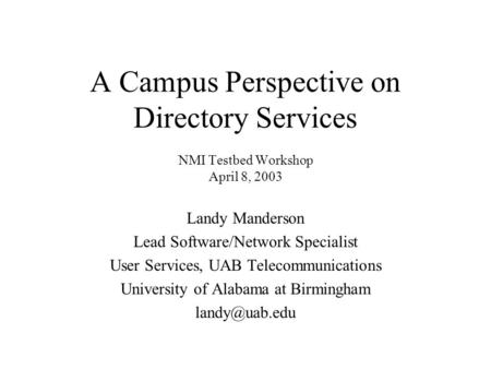A Campus Perspective on Directory Services NMI Testbed Workshop April 8, 2003 Landy Manderson Lead Software/Network Specialist User Services, UAB Telecommunications.