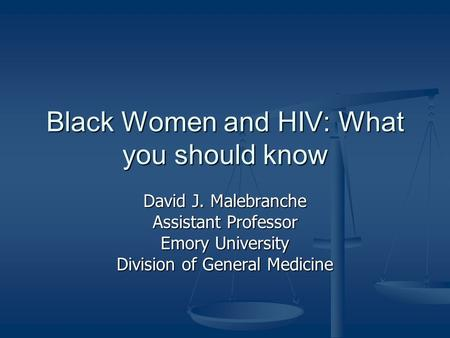Black Women and HIV: What you should know David J. Malebranche Assistant Professor Emory University Division of General Medicine.