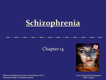 Schizophrenia Chapter 14 Comer, Abnormal Psychology, 8e DSM-5 Update Slides & Handouts by Karen Clay Rhines, Ph.D. American Public University System.