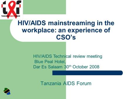 HIV/AIDS mainstreaming in the workplace: an experience of CSO's Tanzania AIDS Forum HIV/AIDS Technical review meeting Blue Peal Hotel, Dar Es Salaam 30.