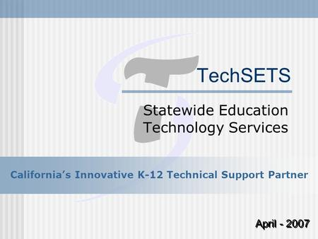 TechSETS Statewide Education Technology Services April - 2007 California's Innovative K-12 Technical Support Partner.