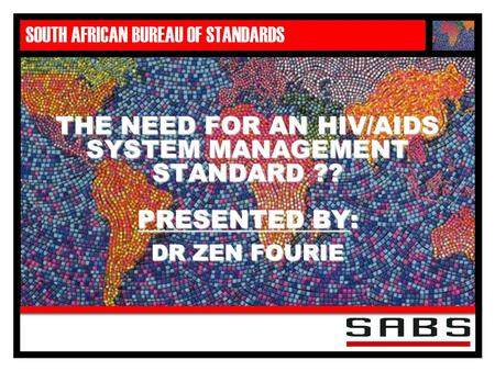 SOUTH AFRICAN BUREAU OF STANDARDS THE NEED FOR AN HIV/AIDS SYSTEM MANAGEMENT STANDARD ?? PRESENTED BY: DR ZEN FOURIE.