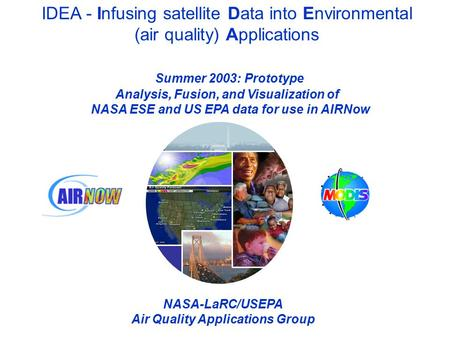 IDEA - Infusing satellite Data into Environmental (air quality) Applications Summer 2003: Prototype Analysis, Fusion, and Visualization of NASA ESE and.