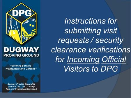 Instructions for submitting visit requests / security clearance verifications for Incoming Official Visitors to DPG.