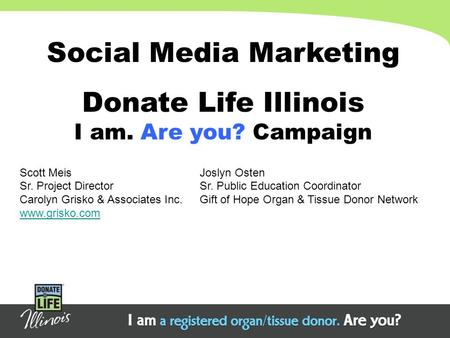 Social Media Marketing Donate Life Illinois I am. Are you? Campaign Scott MeisJoslyn Osten Sr. Project DirectorSr. Public Education Coordinator Carolyn.