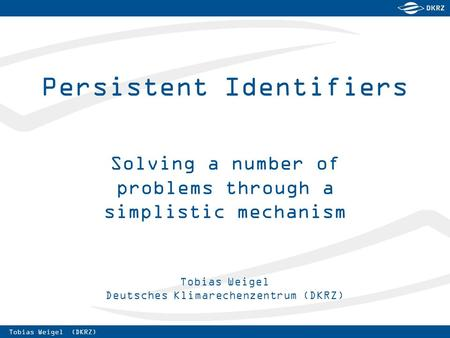 Tobias Weigel (DKRZ) Tobias Weigel Deutsches Klimarechenzentrum (DKRZ) Persistent Identifiers Solving a number of problems through a simplistic mechanism.