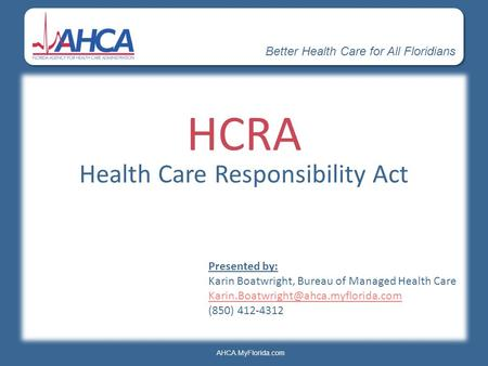 Better Health Care for All Floridians AHCA.MyFlorida.com HCRA Health Care Responsibility Act Presented by: Karin Boatwright, Bureau of Managed Health Care.