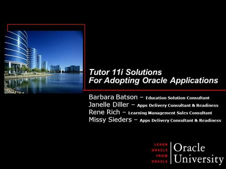 Tutor 11i Solutions For Adopting Oracle Applications Barbara Batson – Education Solution Consultant Janelle Diller – Apps Delivery Consultant & Readiness.