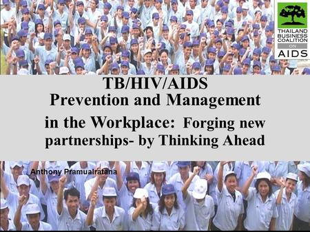 TB/HIV/AIDS Prevention and Management in the Workplace: Forging new partnerships- by Thinking Ahead Anthony Pramualratana.