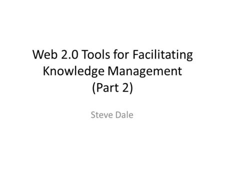 Web 2.0 Tools for Facilitating Knowledge Management (Part 2) Steve Dale.