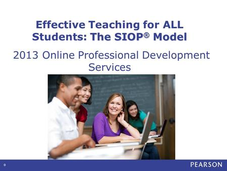 0 The SIOP ® Model Effective Teaching for ALL Students: The SIOP ® Model 2013 Online Professional Development Services.