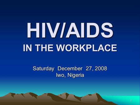 1 HIV/AIDS IN THE WORKPLACE Saturday December 27, 2008 Iwo, Nigeria.