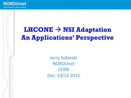NORDUnet Nordic infrastructure for Research & Education LHCONE  NSI Adaptation An Applications' Perspective Jerry Sobieski NORDUnet CERN Dec. 13/14 2012.
