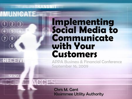Implementing Social Media to Communicate with Your Customers Chris M. Gent Kissimmee Utility Authority APPA Business & Financial Conference September 16,
