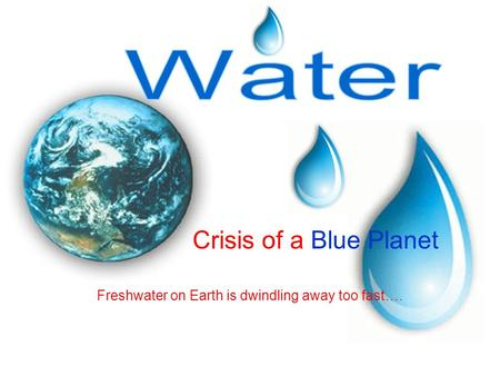 Crisis <strong>of</strong> a Blue Planet Freshwater on Earth is dwindling away too fast….