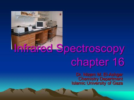 Infrared Spectroscopy chapter 16 Dr. Nizam M. El-Ashgar Chemistry Department Islamic University of Gaza.