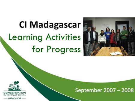 CI Madagascar Learning Activities for Progress September 2007 – 2008.