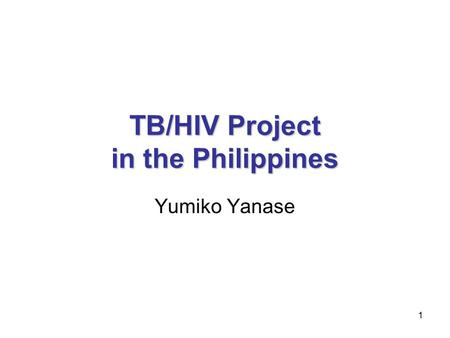 1 TB/HIV Project in the Philippines Yumiko Yanase.