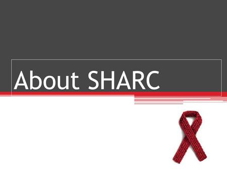 About SHARC. Some Background… Started in 2003, the Student HIV/AIDS Resistance Campaign (SHARC) was formed by a group of Rhodes students as a response.