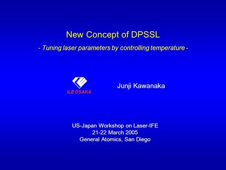 ILE OSAKA New Concept of DPSSL - Tuning laser parameters by controlling temperature - Junji Kawanaka ILE OSAKA US-Japan Workshop on Laser-IFE 21-22 March.