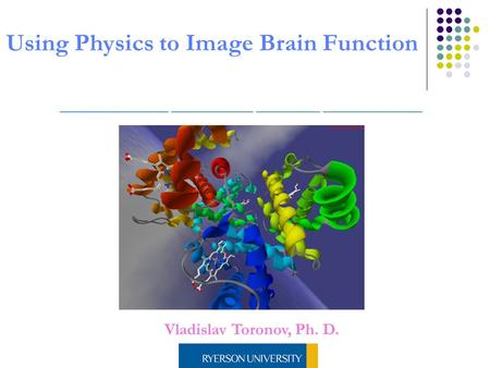 Vladislav Toronov, Ph. D. Using Physics to Image Brain Function.