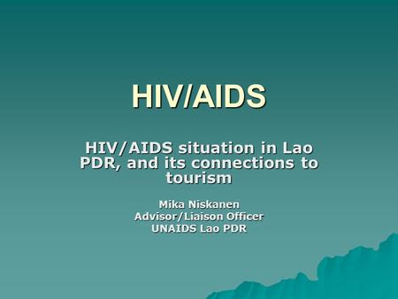 HIV/AIDS HIV/AIDS situation in Lao PDR, and its connections to tourism Mika Niskanen Advisor/Liaison Officer UNAIDS Lao PDR.