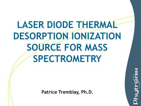 LASER DIODE THERMAL DESORPTION IONIZATION SOURCE FOR MASS SPECTROMETRY Patrice Tremblay, Ph.D.