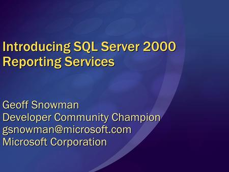 Introducing SQL Server 2000 Reporting Services Geoff Snowman Developer Community Champion Microsoft Corporation.