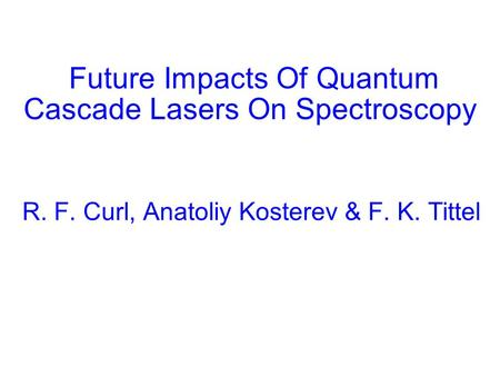 Future Impacts Of Quantum Cascade Lasers On Spectroscopy R. F. Curl, Anatoliy Kosterev & F. K. Tittel.