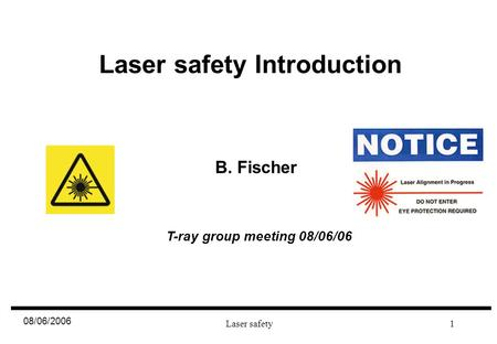 08/06/2006 Laser safety1 Laser safety Introduction B. Fischer T-ray group meeting 08/06/06.