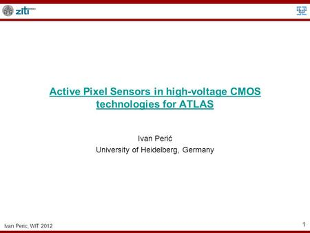 Ivan Peric, WIT 2012 1 Active Pixel Sensors in high-voltage CMOS technologies for ATLAS Ivan Perić University of Heidelberg, Germany.