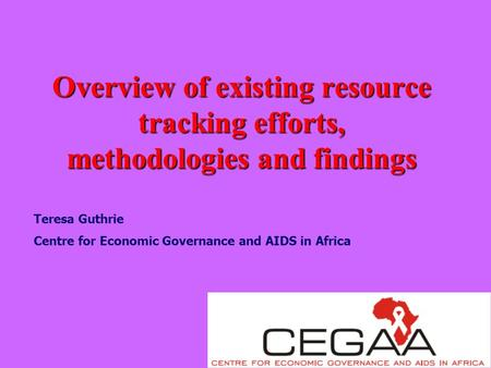 Overview of existing resource tracking efforts, methodologies and findings Teresa Guthrie Centre for Economic Governance and AIDS in Africa.