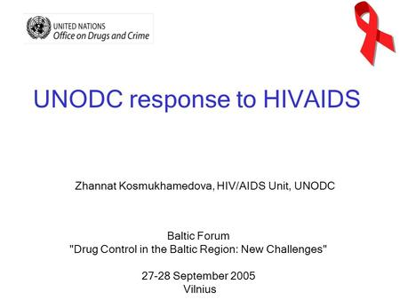 UNODC response to HIVAIDS Baltic Forum Drug Control in the Baltic Region: New Challenges 27-28 September 2005 Vilnius Zhannat Kosmukhamedova, HIV/AIDS.