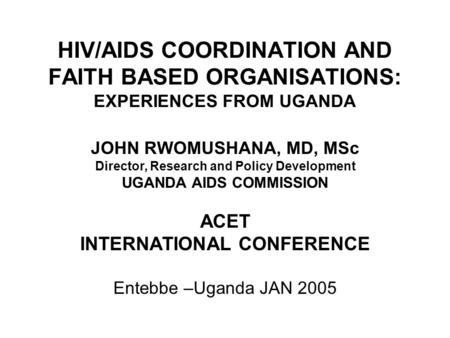 HIV/AIDS COORDINATION AND FAITH BASED ORGANISATIONS: EXPERIENCES FROM UGANDA JOHN RWOMUSHANA, MD, MSc Director, Research and Policy Development UGANDA.