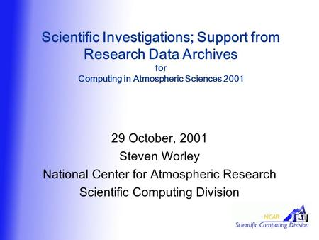 Scientific Investigations; Support from Research Data Archives for Computing in Atmospheric Sciences 2001 29 October, 2001 Steven Worley National Center.