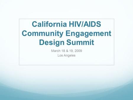 California HIV/AIDS Community Engagement Design Summit March 18 & 19, 2009 Los Angeles.