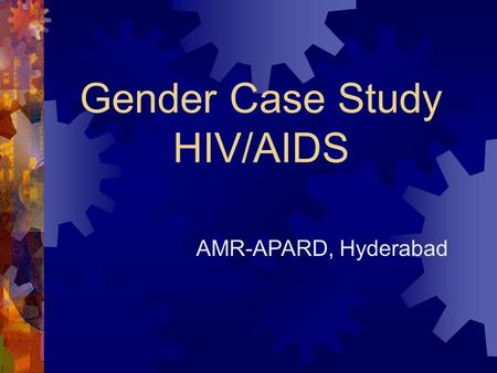 Gender Case Study HIV/AIDS AMR-APARD, Hyderabad.  Ill health affects both men and women  Women are more seriously affected because: Lack of access &