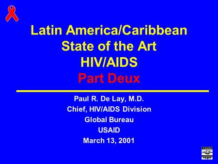 Latin America/Caribbean State of the Art HIV/AIDS Part Deux Paul R. De Lay, M.D. Chief, HIV/AIDS Division Global Bureau USAID March 13, 2001.