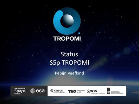 Status S5p TROPOMI Pepijn Veefkind. Sentinel 5 precursor COPERNICUS ATMOSPHERE MISSION IN POLAR ORBIT The ESA Sentinel-5 Precursor (S-5P) is a pre-operational.