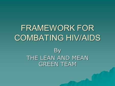FRAMEWORK FOR COMBATING HIV/AIDS By THE LEAN AND MEAN GREEN TEAM.
