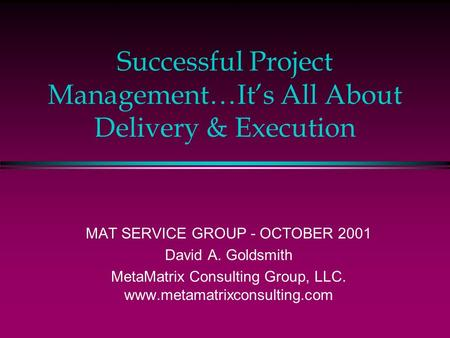 Successful Project Management…It's All About Delivery & Execution MAT <strong>SERVICE</strong> GROUP - OCTOBER 2001 David A. Goldsmith MetaMatrix Consulting Group, LLC.