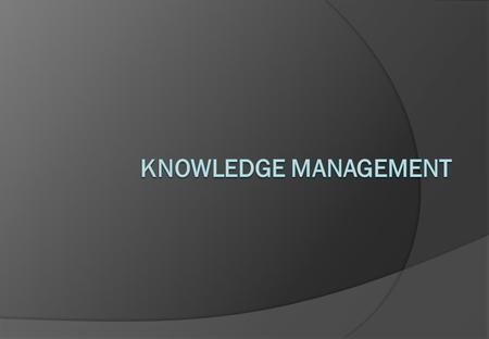 Knowledge Management A presentation looking at knowledge management in practice. Knowledge Management is a term that is gaining increasing exposure. This.
