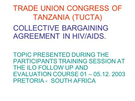 TRADE UNION CONGRESS OF TANZANIA (TUCTA) COLLECTIVE BARGAINING AGREEMENT IN HIV/AIDS. TOPIC PRESENTED DURING THE PARTICIPANTS TRAINING SESSION AT THE ILO.