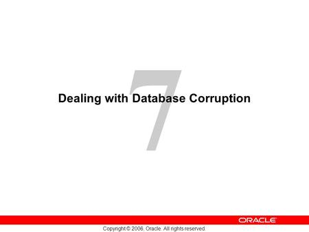 7 Copyright © 2006, Oracle. All rights reserved. Dealing with Database Corruption.