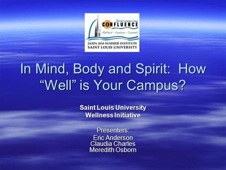 "In Mind, Body and Spirit: How ""Well"" is Your Campus? Saint Louis University Wellness Initiative Presenters: Eric Anderson Claudia Charles Meredith Osborn."